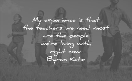 relationship quotes experience teachers need most people living with right now byron katie wisdom