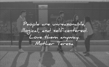relationship quotes people unreasonable illogical self centered love them anyway mother teresa wisdom
