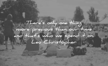 relationship quotes there only one thing more precious than our time thats who spend it on leo christopher wisdom