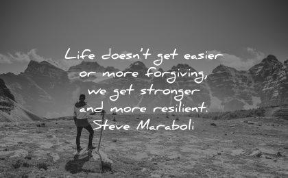 resilience quotes life doesnt get easier more forgiving stronger resilient steve maraboli wisdom nature man