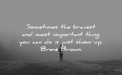 resilience quotes sometimes bravest most important thing can show up brene brown wisdom nature