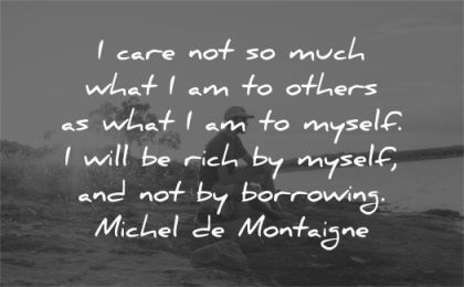 respect quotes care much what others myself rich borrowing michel de montaigne wisdom man sitting nature