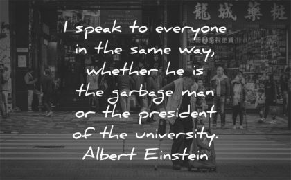 respect quotes speak everyone same whether garbage man president university albert einstein wisdom