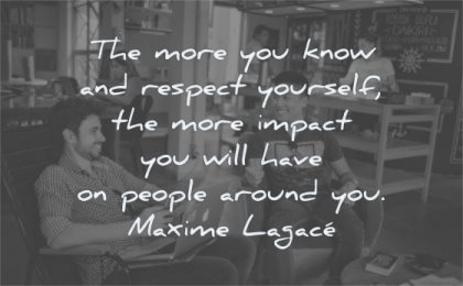 respect quotes more know yourself impact will have people around maxime lagace wisdom men sitting laughing