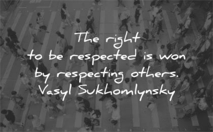 respect quotes right respected won respecting others vasyl sukhomlynsky wisdom people street