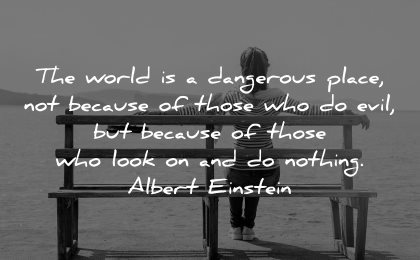 responsibility quotes world dangerous place because those evil who look nothing albert einstein wisdom woman sitting