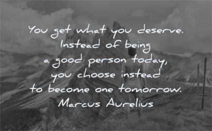 responsibility quotes deserve being good person today choose instead become tomorrow marcus aurelius wisdom