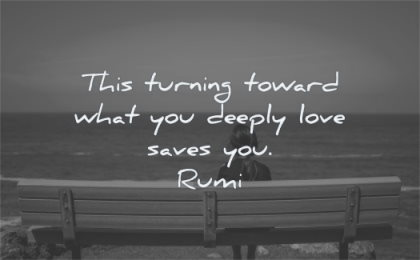 rumi quotes this turning toward what you deeply love saves wisdom bench sitting water
