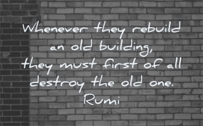 rumi quotes whenever they rebuild old building must first all destroy one wisdom wall bricks