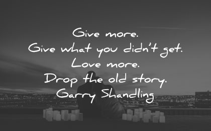 sad love quotes give more what didnt get more drop old story garry shandling wisdom