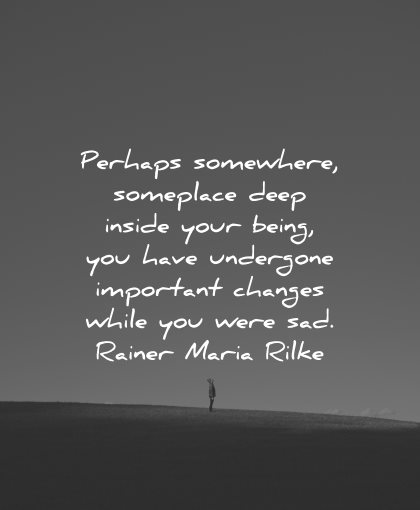 sad love quotes perhaps somewhere someplace deep inside your being undergone changes rainer maria rilke wisdom