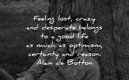 sad quotes feeling lost crazy desperate belongs good life much optimism certainty reason alain de botton wisdom man tree