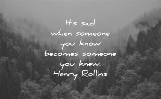 sad quotes its when someone you know becomes someone knew henry rollins wisdom nature trees mist
