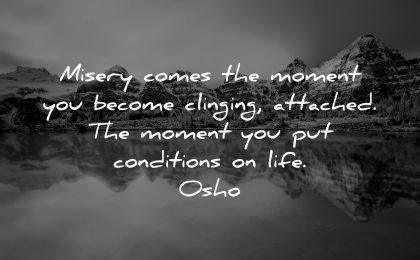 sad quotes misery comes moment become clinging attached put conditions life osho wisdom nature lake mountains