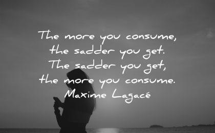 sad quotes more you consume sadder get maxime lagace wisdom woman silhouette