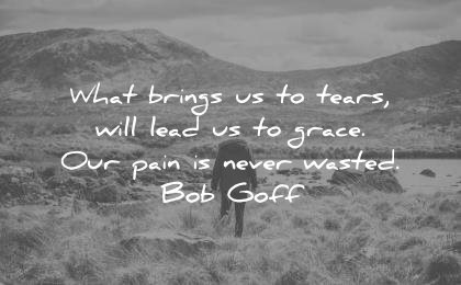 sad quotes what brings tears will lead grace our pain never wasted bob goff wisdom