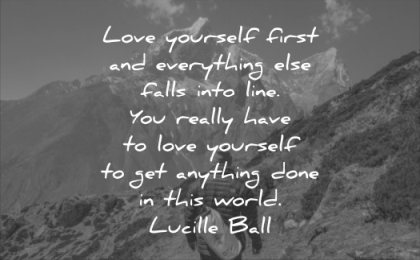 self esteem quotes love yourself first everything falls into line you really have get anything done world lucille ball wisdom man mountains nature landscape hiking