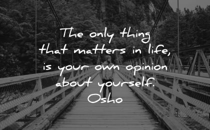 self esteem quotes only thing matters life opinion about yourself osho wisdom man bridge