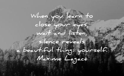 self respect quotes when learn close eyes wait listen silence reveals beautiful thing yourself maxime lagace wisdom nature mountain snow trees