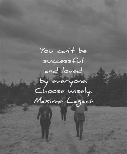 self worth quotes you cant successful loved everyone choose wisely maxime lagace wisdom people walking nature