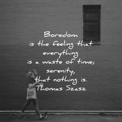 serenity quotes boredom feeling everything waste time nothing thomas szasz wisdom man walking