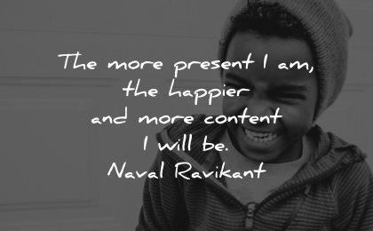 serenity quotes more present happier content will naval ravikant wisdom kid smiling fun