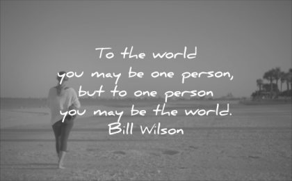 short love quotes the world you may one person but world bill wilson wisdom