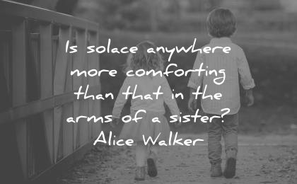 sister quotes solace anywhere more comforting that arms alice walker wisdom children walking sister brother cute