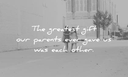 sister quotes the greatest gift our parents ever gave was each other unknown wisdom