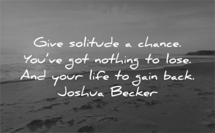 solitude quotes give chance nothing lose your life gain back joshua becker wisdom nature beach sea