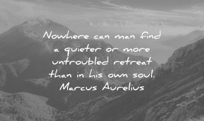 solitude quotes nowhere can man find quieter more untroubled retreat than his own soul marcus aurelius wisdom