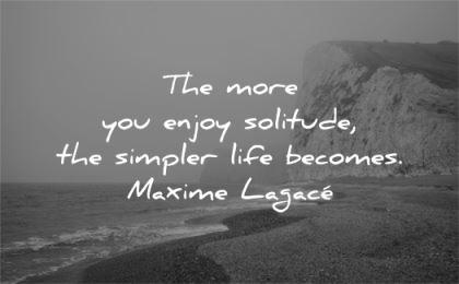 solitude quotes more you enjoy simpler life becomes maxime lagace wisdom beach nature