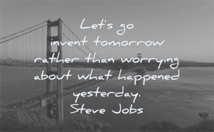 steve jobs quotes lets invent tomorrow rather worrying about what happened yesterday wisdom sf san francisco golden gate bridge water