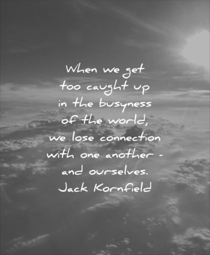 stress quotes when caught busyness world lose connection with one another ourselves jack kornfield wisdom