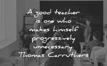 teacher quotes good one who makes himself progressively unnecessary thomas carruthers wisdom