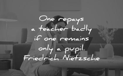 teacher quotes one repays badly remains only pupil friedrich nietzsche wisdom