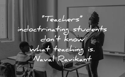 teacher quotes indoctrinating students dont know what learning naval ravikant wisdom