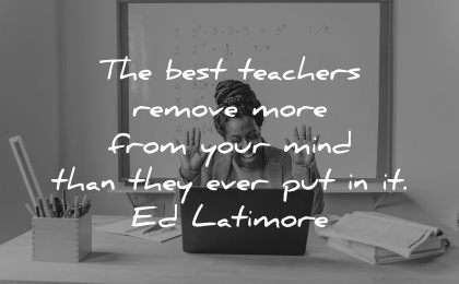 teacher quotes best teachers remove more from your mind ed latimore wisdom