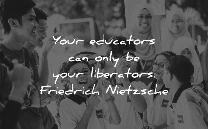 teacher quotes your educators can only your liberators friedrich nietzsche wisdom