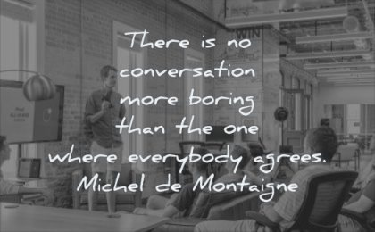 thinking quotes there conversation more boring than one where everybody agrees michel de montaigne wisdom people men talking listening