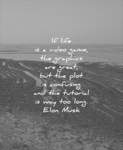 thought of the day life video game graphics great plot confusing tutorial way too long elon musk wisdom