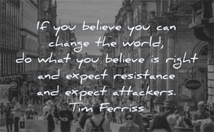 tim ferriss quotes you believe you change world what right wisdom people street