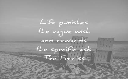 tim ferriss quotes life punishes vague wish rewards specific asks wisdom