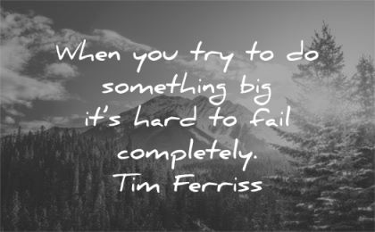 tim ferriss quotes when try something hard fail completely wisdom nature mountain