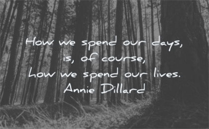 time quotes how spend our days course lives annie dillard wisdom forest nature