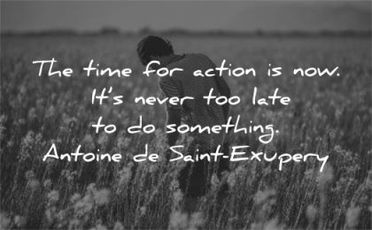 time quotes for action now never too late something antoine de saint exupery wisdom man fields