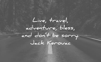 travel quotes live adventure bless dont sorry jack kerouac wisdom