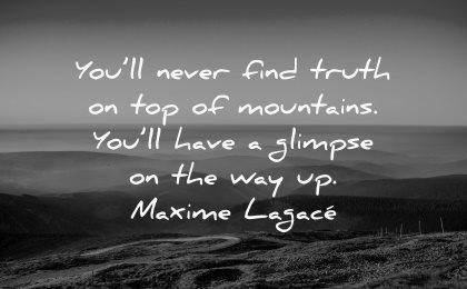 truth quotes never find top mountains have glimpse maxime lagace wisdom