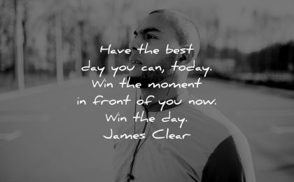 uplifting quotes have best day you can today win moment front you now james clear wisdom man