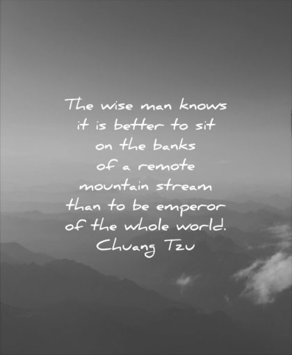 wise quotes man knows better sit banks remote mountain stream than emperor whole world chuang tzu wisdom